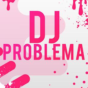 DJ PROBLEMA
