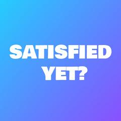 SATISFIED YET?