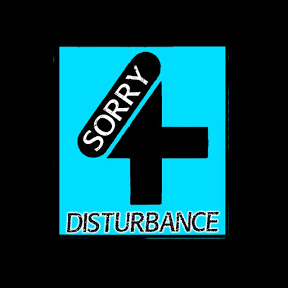 SORRY 4 DISTURBANCE