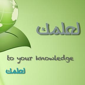 لعلمك ... to your knowledge