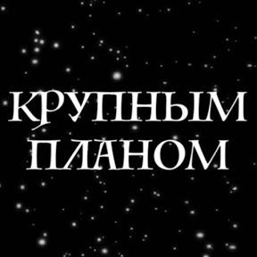 КРУПНЫМ ПЛАНОМ