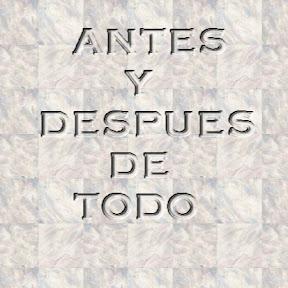 ANTES Y DESPUES DE TODO