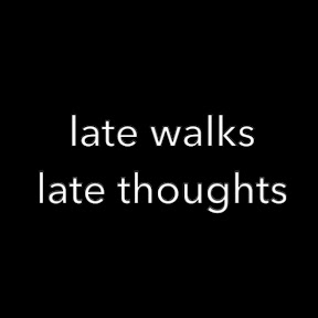 lwlt; late walks late thoughts