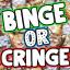 Binge or Cringe
