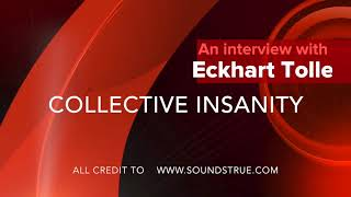 Interview with Eckhart Tolle collective insanity
