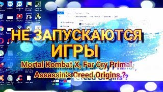 Не запускаются игры Mortal Kombat X, Far Cry Primal, Assassin's Creed Origins