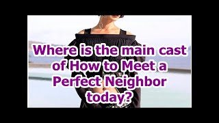 Where is the main cast of How to Meet a Perfect Neighbor today?