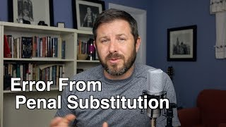 Error from Penal Substitution - Atonement 4 of 5